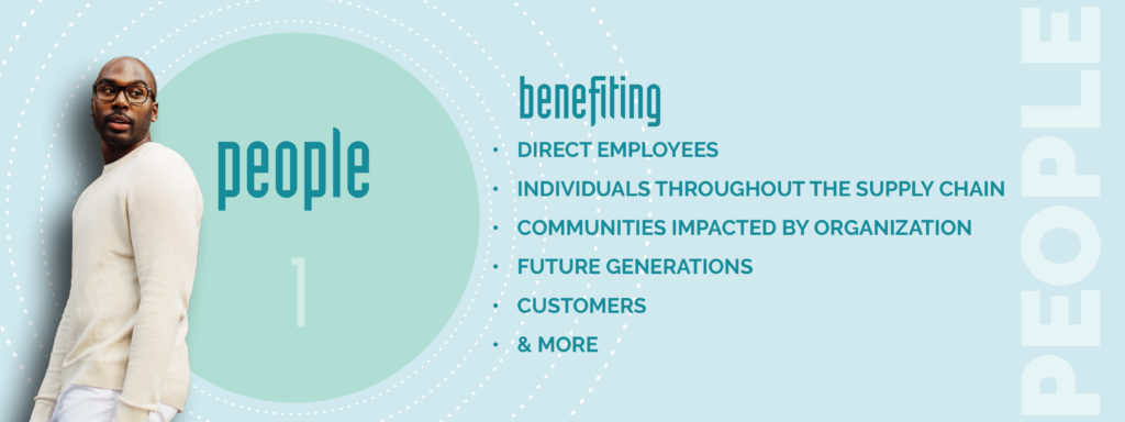 PEOPLE - benefiting Direct employees,  individuals throughout the supply chain, communities impacted by organization,  future generations customers & More