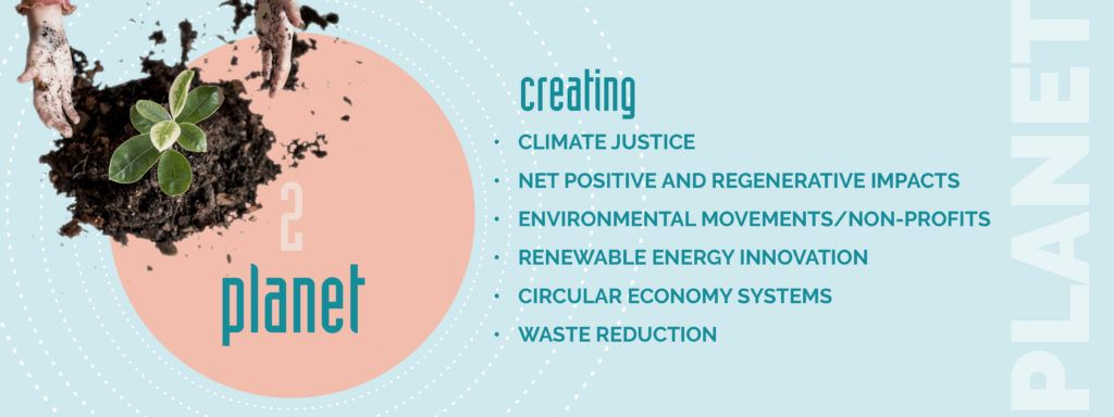 Planet - creating: climate justice,  Net Positive and Regenerative impacts, Environmental movements/non-profits, renewable energy innovation, circular economy systems & waste reduction